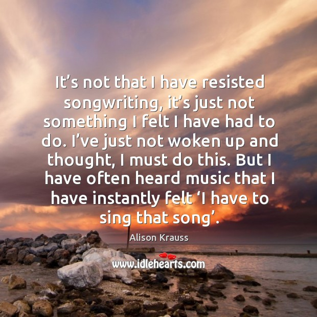 It's not that I have resisted songwriting, it's just not something I felt I have had to do. Alison Krauss Picture Quote