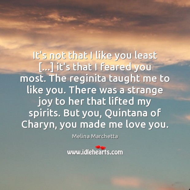 It's not that I like you least […] it's that I feared you Melina Marchetta Picture Quote