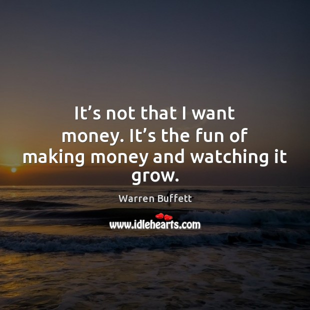 It's not that I want money. It's the fun of making money and watching it grow. Image