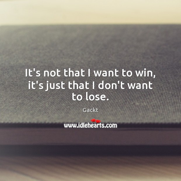 It's not that I want to win, it's just that I don't want to lose. Image