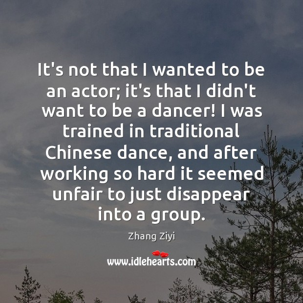 It's not that I wanted to be an actor; it's that I Zhang Ziyi Picture Quote