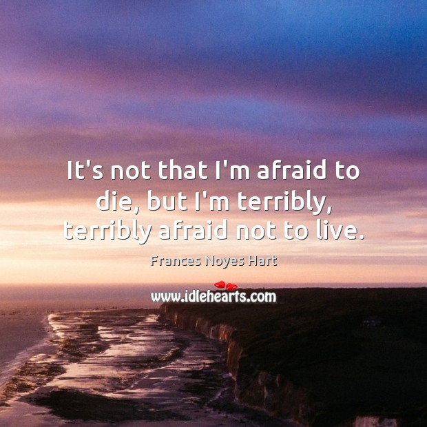 Image, It's not that I'm afraid to die, but I'm terribly, terribly afraid not to live.