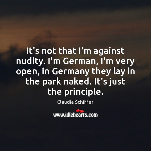 It's not that I'm against nudity. I'm German, I'm very open, in Claudia Schiffer Picture Quote