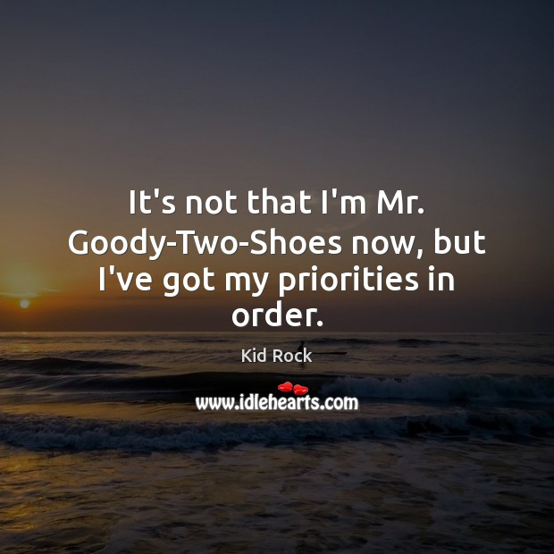 It's not that I'm Mr. Goody-Two-Shoes now, but I've got my priorities in order. Kid Rock Picture Quote