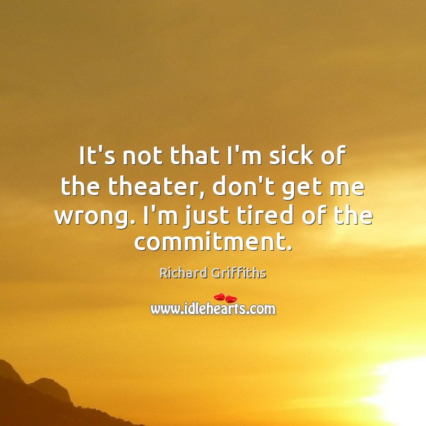 It's not that I'm sick of the theater, don't get me wrong. Richard Griffiths Picture Quote