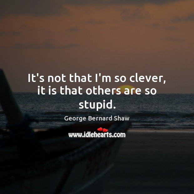 It's not that I'm so clever, it is that others are so stupid. Clever Quotes Image