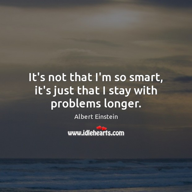 It's not that I'm so smart, it's just that I stay with problems longer. Image