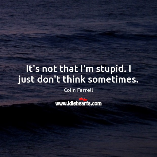 It's not that I'm stupid. I just don't think sometimes. Colin Farrell Picture Quote