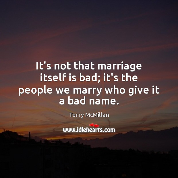 It's not that marriage itself is bad; it's the people we marry who give it a bad name. Image