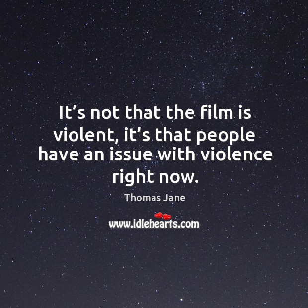 It's not that the film is violent, it's that people have an issue with violence right now. Image