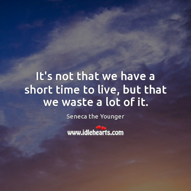It's not that we have a short time to live, but that we waste a lot of it. Image