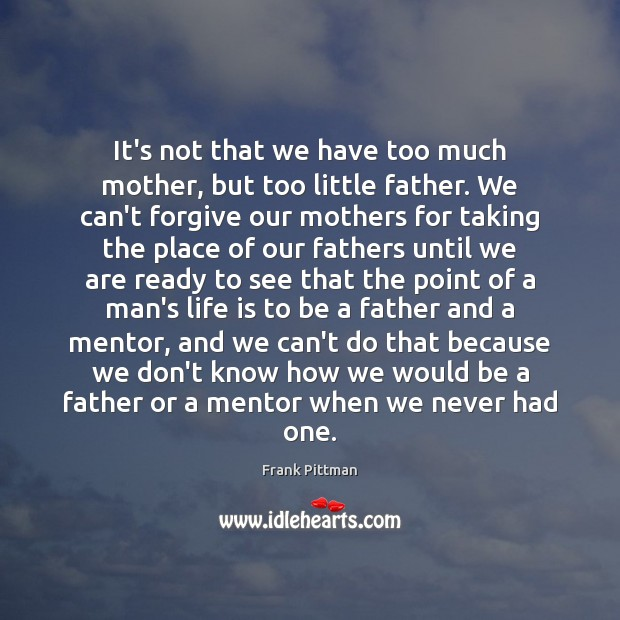 It's not that we have too much mother, but too little father. Frank Pittman Picture Quote