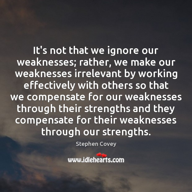 It's not that we ignore our weaknesses; rather, we make our weaknesses Stephen Covey Picture Quote