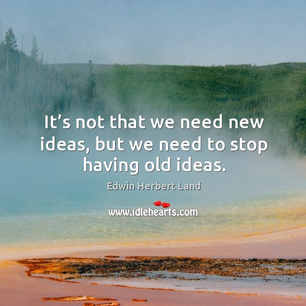 It's not that we need new ideas, but we need to stop having old ideas. Edwin Herbert Land Picture Quote