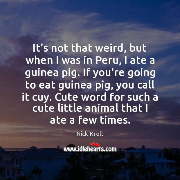 It's not that weird, but when I was in Peru, I ate Nick Kroll Picture Quote