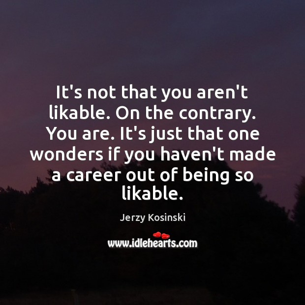 It's not that you aren't likable. On the contrary. You are. It's Image