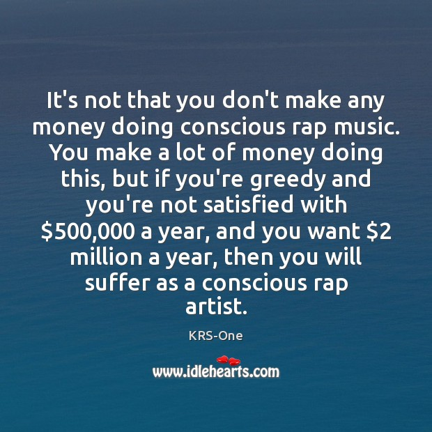 It's not that you don't make any money doing conscious rap music. KRS-One Picture Quote