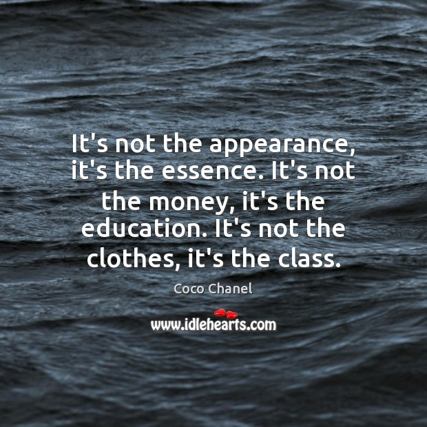 It's not the appearance, it's the essence. It's not the money, it's Coco Chanel Picture Quote