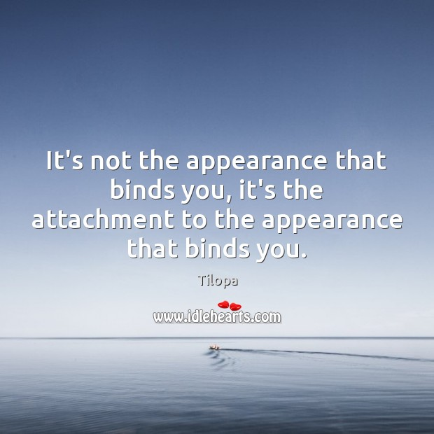 It's not the appearance that binds you, it's the attachment to the Image