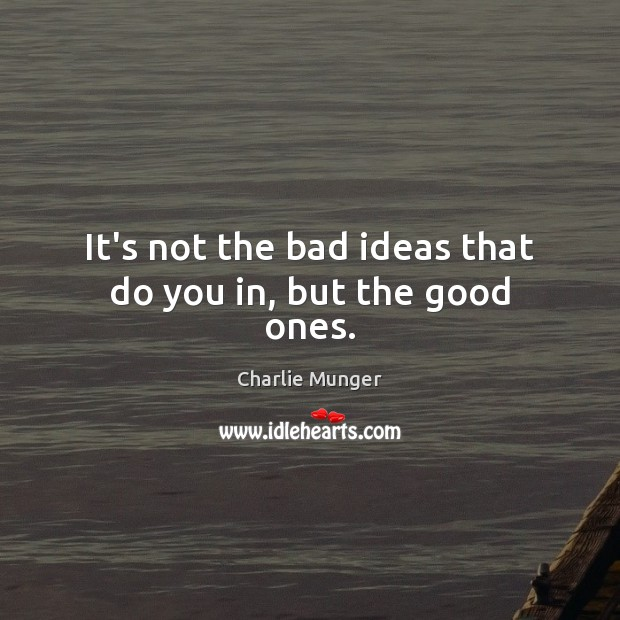 It's not the bad ideas that do you in, but the good ones. Image