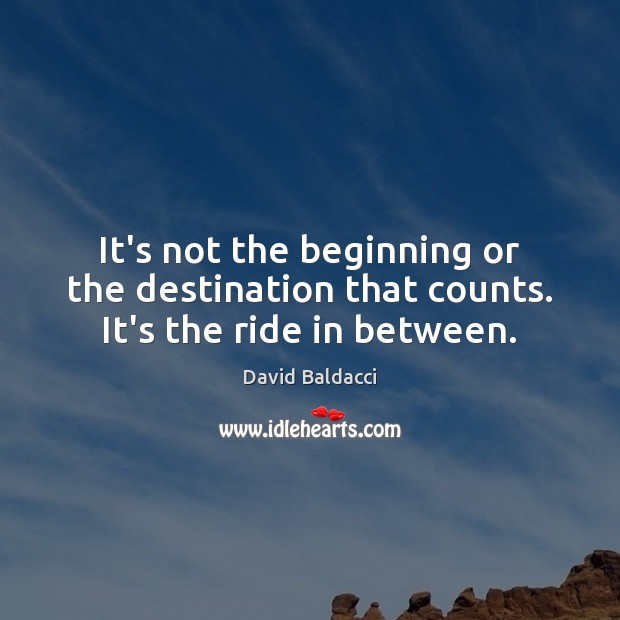 It's not the beginning or the destination that counts. It's the ride in between. David Baldacci Picture Quote