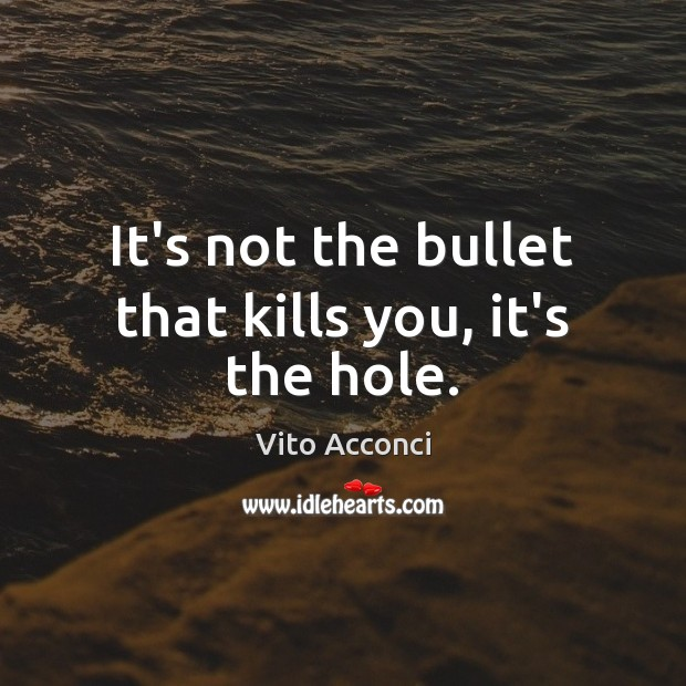 It's not the bullet that kills you, it's the hole. Image