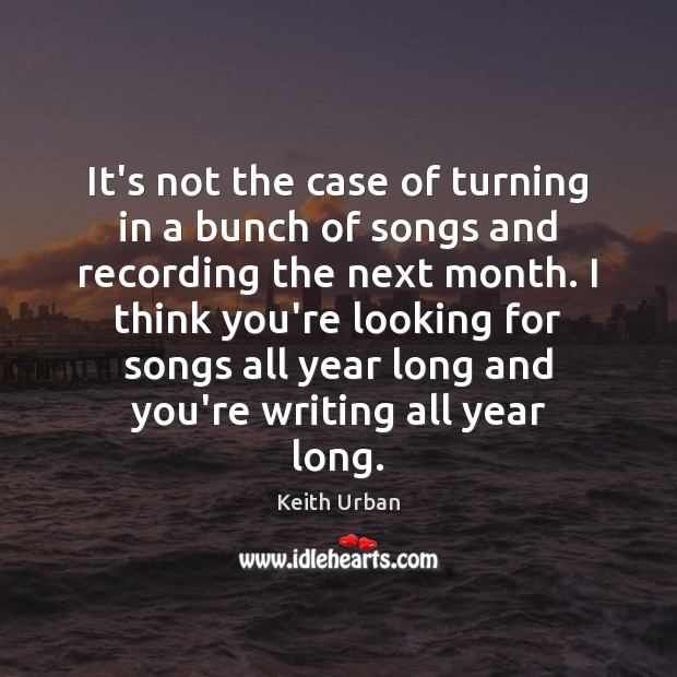 It's not the case of turning in a bunch of songs and Keith Urban Picture Quote