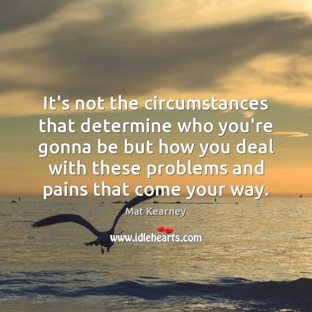 It's not the circumstances that determine who you're gonna be but how Mat Kearney Picture Quote