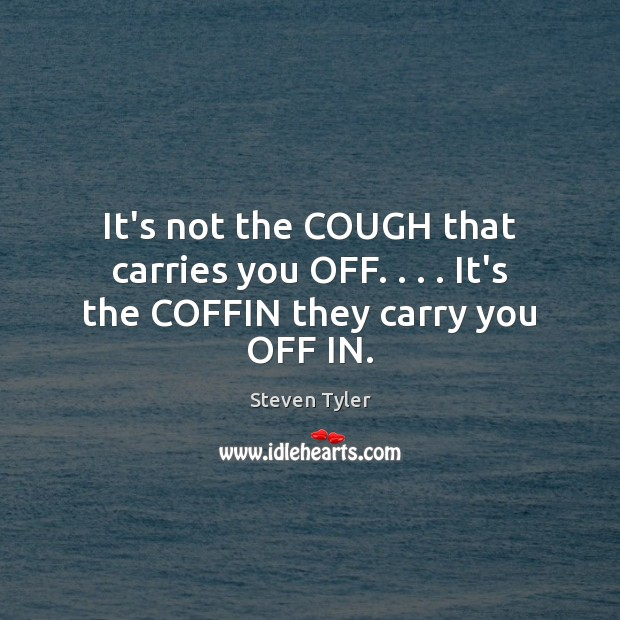 It's not the COUGH that carries you OFF. . . . It's the COFFIN they carry you OFF IN. Steven Tyler Picture Quote