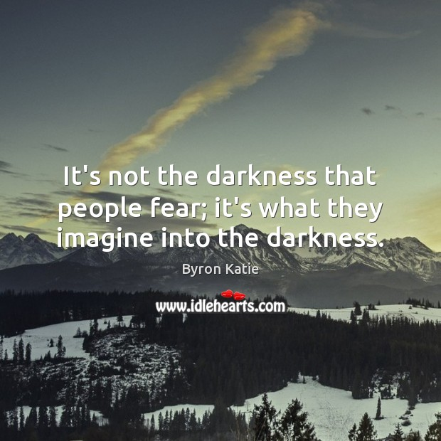 It's not the darkness that people fear; it's what they imagine into the darkness. Image