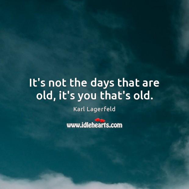 It's not the days that are old, it's you that's old. Image