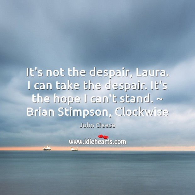 It's not the despair, Laura. I can take the despair. It's the John Cleese Picture Quote