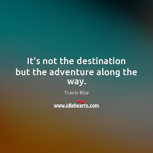 It's not the destination but the adventure along the way. Travis Rice Picture Quote