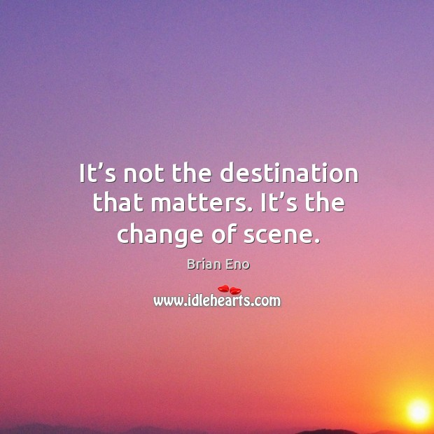 It's not the destination that matters. It's the change of scene. Image