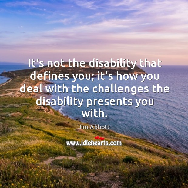 It's not the disability that defines you; it's how you deal with Jim Abbott Picture Quote