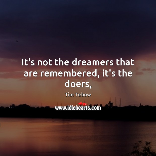 It's not the dreamers that are remembered, it's the doers, Tim Tebow Picture Quote