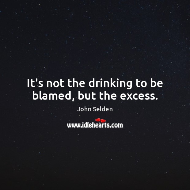 It's not the drinking to be blamed, but the excess. John Selden Picture Quote