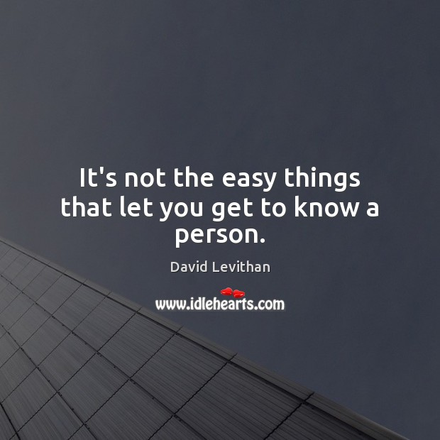 It's not the easy things that let you get to know a person. Image