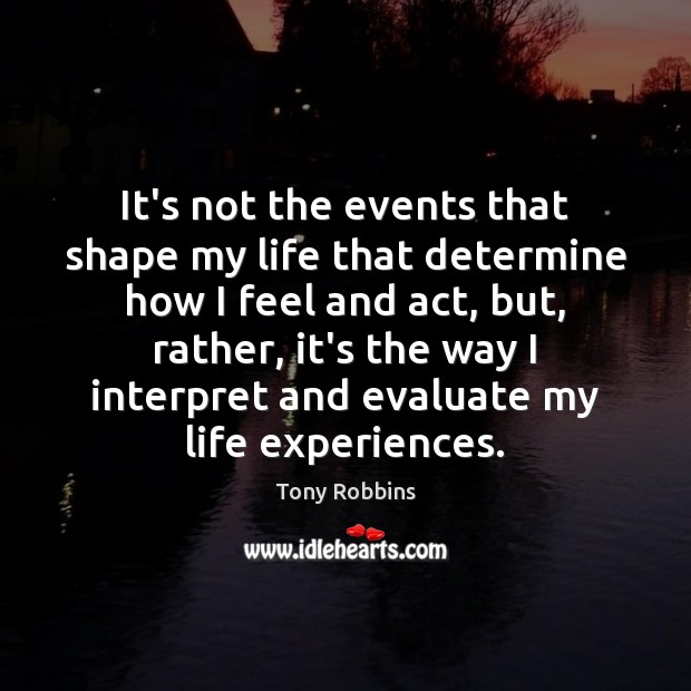 Image, It's not the events that shape my life that determine how I