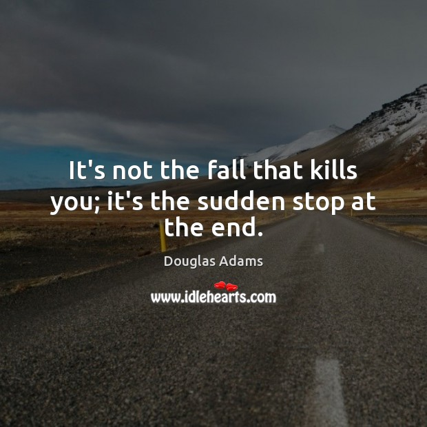 It's not the fall that kills you; it's the sudden stop at the end. Image