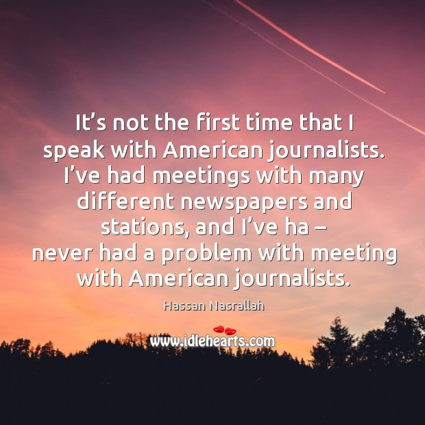 It's not the first time that I speak with american journalists. Image
