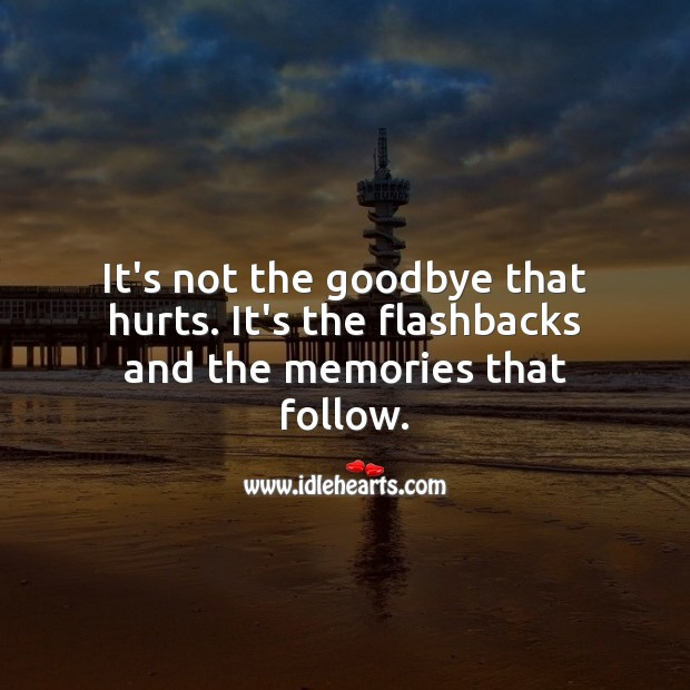 It's not the goodbye that hurts. It's the flashbacks and the memories that follow. Sad Love Quotes Image