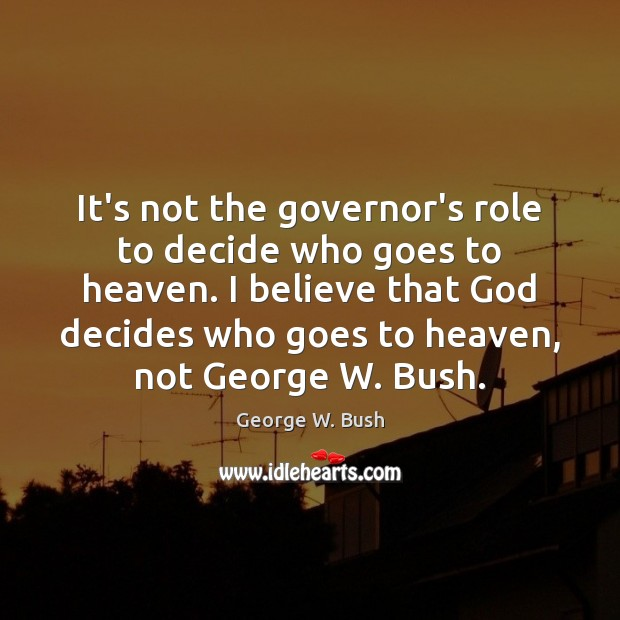 It's not the governor's role to decide who goes to heaven. I George W. Bush Picture Quote