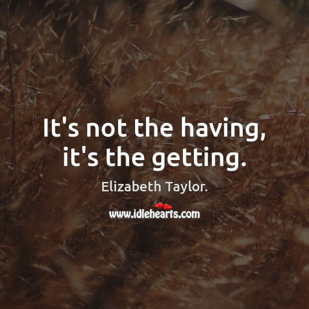 It's not the having, it's the getting. Image