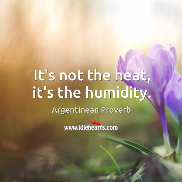 It's not the heat, it's the humidity. Argentinean Proverbs Image