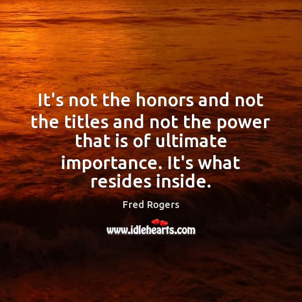 It's not the honors and not the titles and not the power Fred Rogers Picture Quote