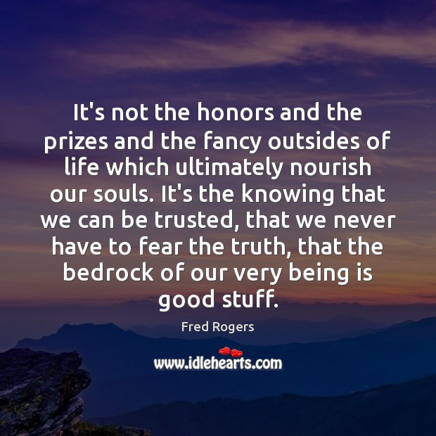 It's not the honors and the prizes and the fancy outsides of Fred Rogers Picture Quote