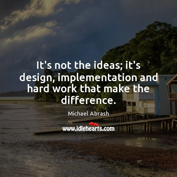 It's not the ideas; it's design, implementation and hard work that make the difference. Image