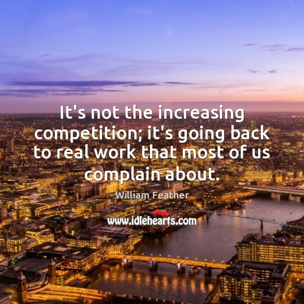 It's not the increasing competition; it's going back to real work that Complain Quotes Image