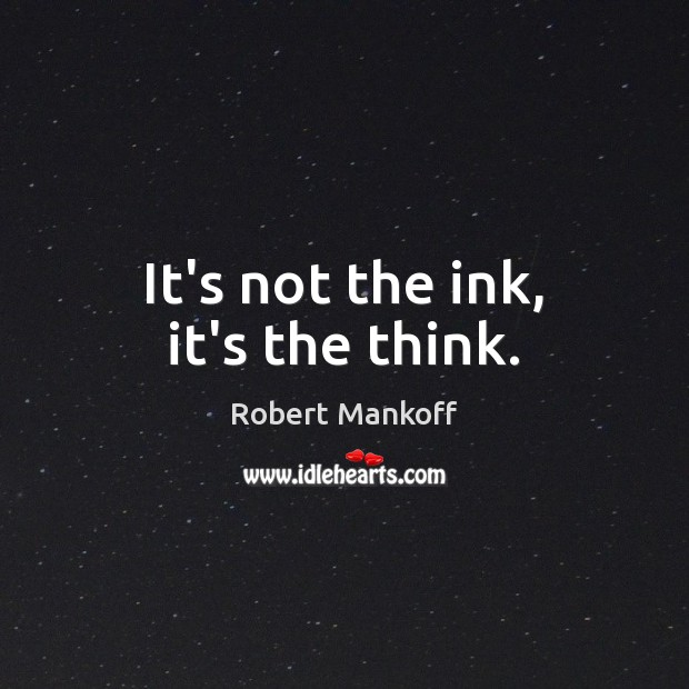It's not the ink, it's the think. Robert Mankoff Picture Quote